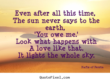 Quotes about love - Even after all this time, the sun never says to the earth,..
