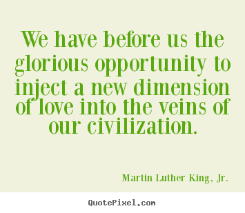Love quotes - We have before us the glorious opportunity to inject a new..