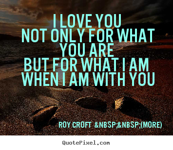 Design custom picture quotes about love - I love you not only for what you are but for what i am..