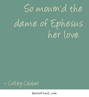 Quote about love - So mourn'd the dame of ephesus her love.