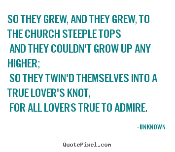 So they grew, and they grew, to the church steeple.. Unknown  love quotes