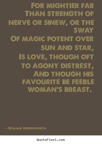 Love quotes - For mightier far than strength of nerve or sinew, or the sway of magic..