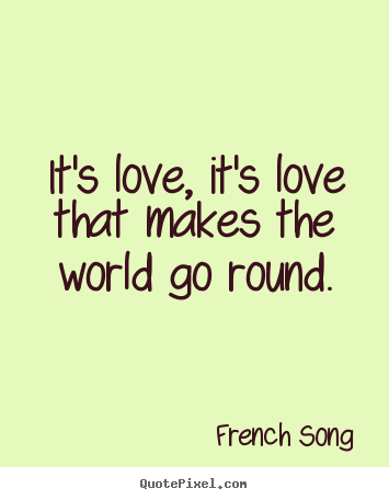 Love quote - It's love, it's love that makes the world go round.