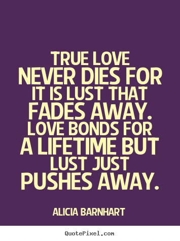 True love never dies for it is lust that fades away... Alicia Barnhart top love quote