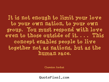 Clarence Jordan picture quotes - It is not enough to limit your love to your.. - Love quotes