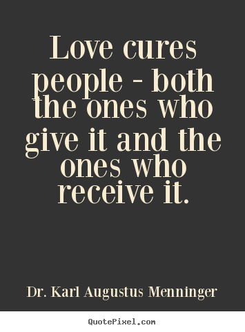 Love cures people - both the ones who give it and the ones who receive.. Dr. Karl Augustus Menninger top love sayings