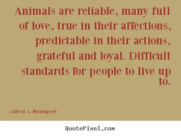 Love quotes - Animals are reliable, many full of love, true in their affections, predictable..