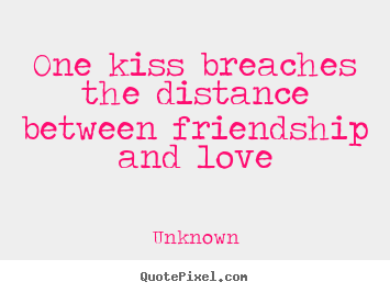 Quotes about love - One kiss breaches the distance between friendship..