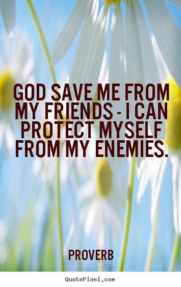 God save me from my friends - i can protect myself.. Proverb top love quotes