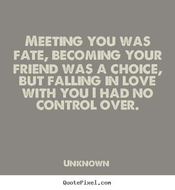 Meeting you was fate, becoming your friend was a choice,.. Unknown good love quote