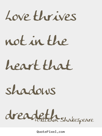 Make personalized picture quote about love - Love thrives not in the heart that shadows dreadeth.