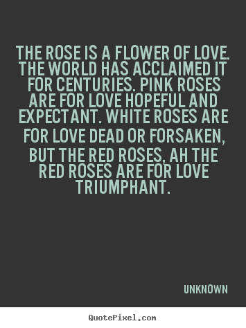 The rose is a flower of love. the world.. Unknown  love quote