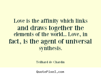 Love is the affinity which links and draws together.. Teilhard De Chardin great love quotes