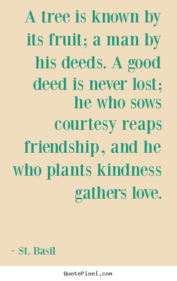 A tree is known by its fruit; a man by his deeds. a good deed is.. St. Basil best love quotes