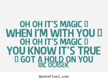 Create your own picture quote about love - Oh oh it's magic / when i'm with you / oh oh it's magic..