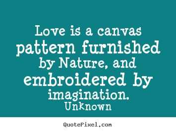 Quote about love - Love is a canvas pattern furnished by nature, and embroidered..