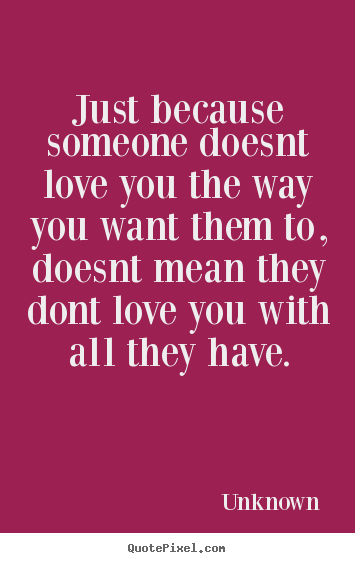 I Love You Quotes By Unknown : ... love you the way you want them to, doesnt mean they dont love you with