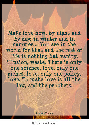 Anatole France picture quotes - Make love now, by night and by day, in winter and in summer..... - Love quotes