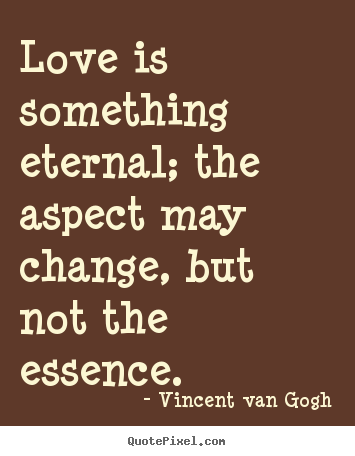 Love Quotes   Love Is Something Eternal; The Aspect May Change, But Not.