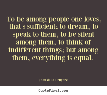 Jean De La Bruyere picture quotes - To be among people one loves, that's sufficient;.. - Love quote