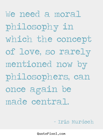 Moral Quotes About Love Magnificent Iris Murdoch Picture Quotes  We Need A Moral Philosophy In Which