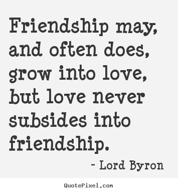 Lord byron picture quotes friendship may and often does grow lord byron picture quotes friendship may and often does grow into love but love never love quotes thecheapjerseys Image collections