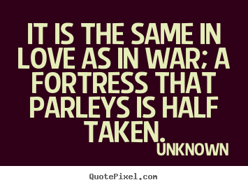 Design custom image quote about love - It is the same in love as in war; a fortress that parleys is..
