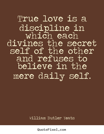 William Butler Yeats picture quotes - True love is a discipline in which each divines the secret self of.. - Love quotes