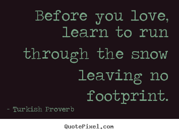 How to design picture quotes about love - Before you love, learn to run through the snow leaving..