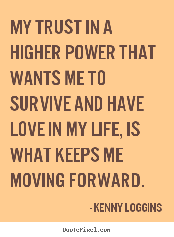 My trust in a higher power that wants me to survive.. Kenny Loggins best love quotes