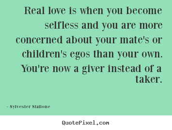 Sylvester Stallone picture quotes - Real love is when you become selfless and you are more concerned.. - Love quote