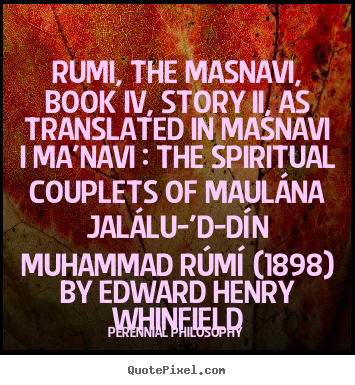 Rumi, the masnavi, book iv, story ii, as translated.. Perennial Philosophy best love quotes