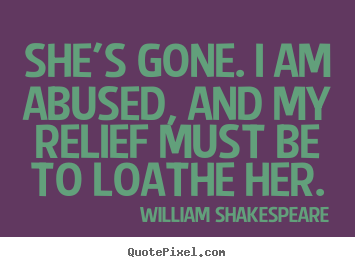 William Shakespeare picture quote - She's gone. i am abused, and my relief must.. - Love quotes