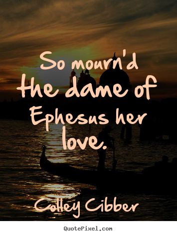 Quotes about love - So mourn'd the dame of ephesus her love.