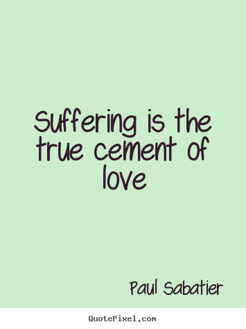 Love quotes - Suffering is the true cement of love