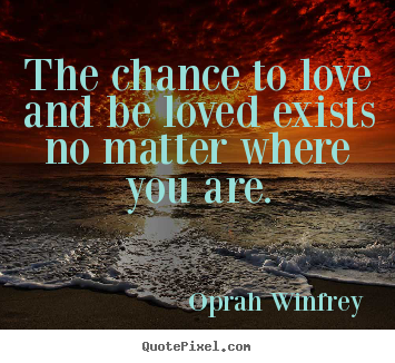 The chance to love and be loved exists no matter where.. Oprah Winfrey famous love quote
