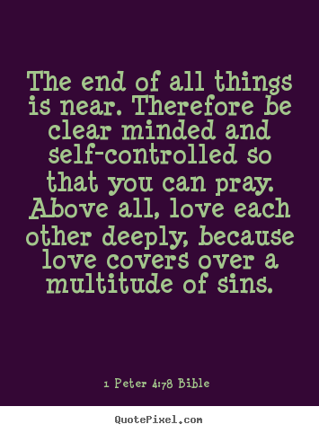 1 Peter 4:7-8 Bible picture quotes - The end of all things is near. therefore be clear minded.. - Love quotes