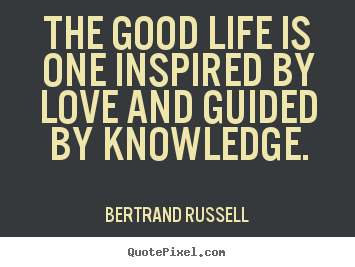 Bertrand Russell picture quotes - The good life is one inspired by love and guided by knowledge. - Love quote