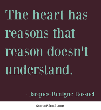 The heart has reasons that reason doesn't understand.  Jacques-Benigne Bossuet top love quotes
