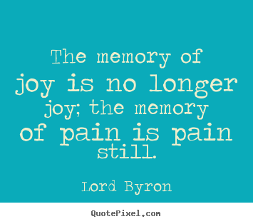 Lord Byron picture quotes - The memory of joy is no longer joy; the memory of.. - Love quotes