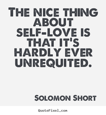 The nice thing about self-love is that it's.. Solomon Short great love quotes