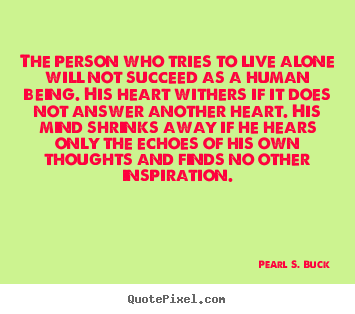 Pearl S. Buck picture quotes - The person who tries to live alone will not succeed as a human.. - Love quote