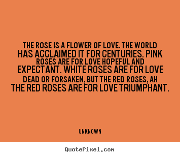 Unknown picture quotes - The rose is a flower of love. the world has acclaimed.. - Love quotes