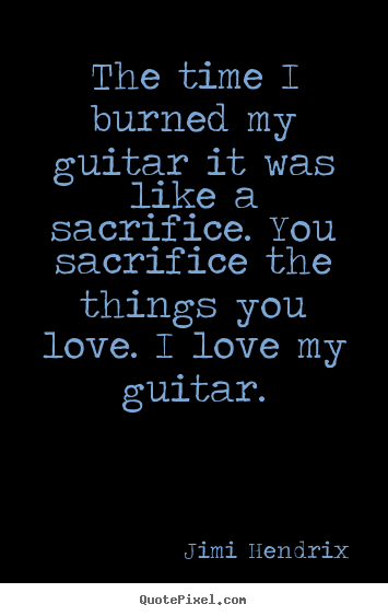 The time i burned my guitar it was like a sacrifice... Jimi Hendrix top love quotes