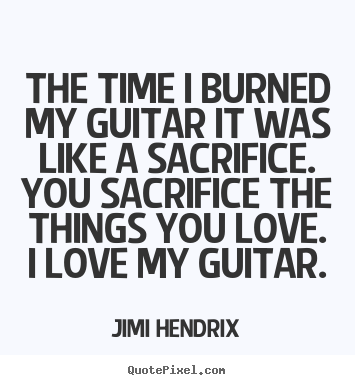 Quote about love - The time i burned my guitar it was like a sacrifice...