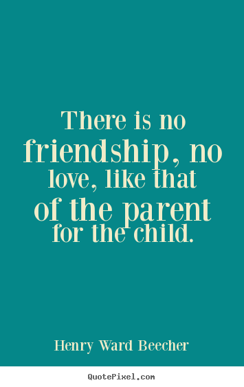 There is no friendship, no love, like that of the parent for the child. Henry Ward Beecher  love quotes