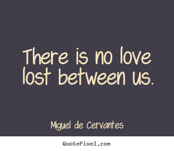 There is no love lost between us. Miguel De Cervantes great love quotes