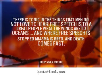 Henry Ward Beecher poster quotes - There is tonic in the things that men do not love to hear. free speech.. - Love quotes