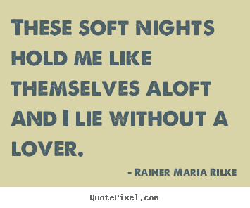 These soft nights hold me like themselves aloft and.. Rainer Maria Rilke good love quote