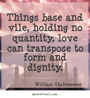 Love quote - Things base and vile, holding no quantity, love..
